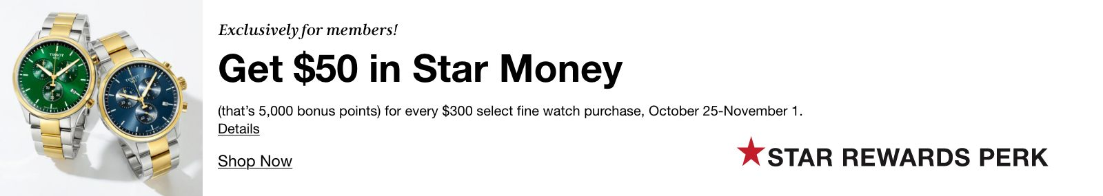 Exclusively for members! Get $50 in Star Money (that's 5,000 bonus points) for every $300 select fine watch purchase, October 25-November 1