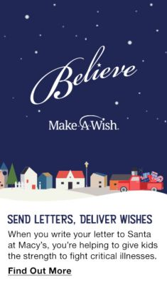 Believe, Make a Wish, Send Letters, Deliver Wishes, when you write your letter to Santa at Macy's, you're helping to give kids the strength to fight critical illnesses, Find out More