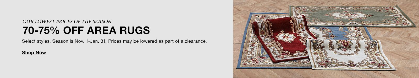 Our Lowest Prices of the Season, 70-75 percent off Area Rugs, Select Styles, Season is Now, 7-Jan, 31, Prices may be lowered as part of a clearance, Shop Now