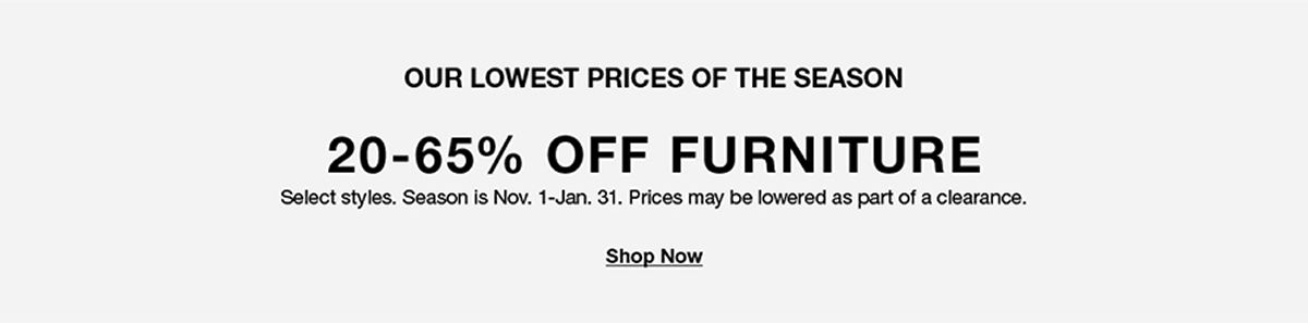 Our Lowest Prices of the Season 20-65 percent Off, Furniture, Shop Now