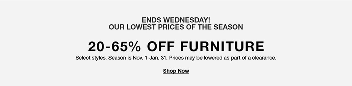 Ends Wednesday! Our Lowest Prices of the Season, 20-65 percent Off, Furniture, Shop Now