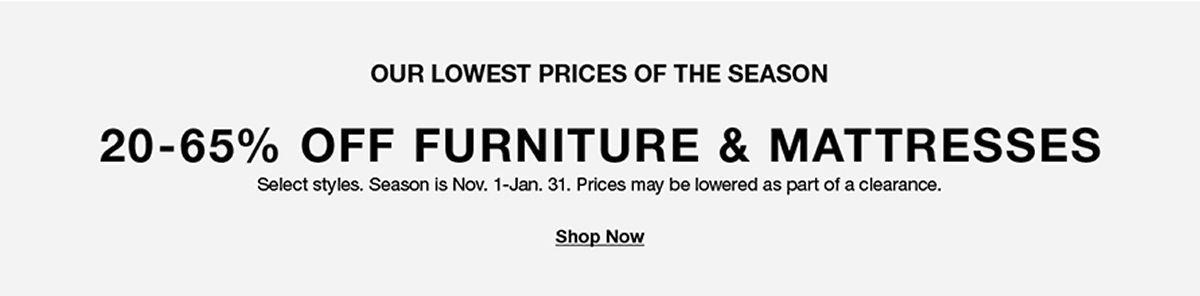 Our Lowest Prices of The Season, 20-65 percent Off, Furniture and Mattresses, Select styles is Nov 1 –Jan 31, Prices may be lowered as part of clearance, Shop Now