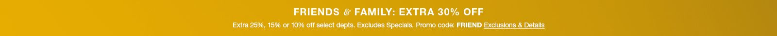 Friends and Family; Extra 30 percent Off, Extra 25 percent, 15 percent or 10 percent off select department, Excludes Specials Promo code: Friend Exclusions and Details