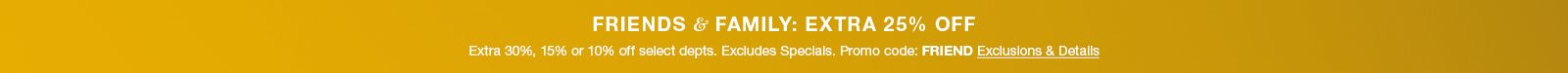 Friends and Family; Extra 25 percent Off, Extra 30 percent, 15 percent or 10 percent off select department, Excludes Specials Promo code: Friend Exclusions and Details