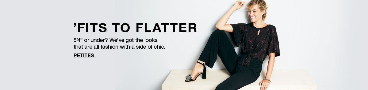 "'Fits to Flatter, 5'4"" or under? We've got the looks that are all fashion with a side of chic, Petites"