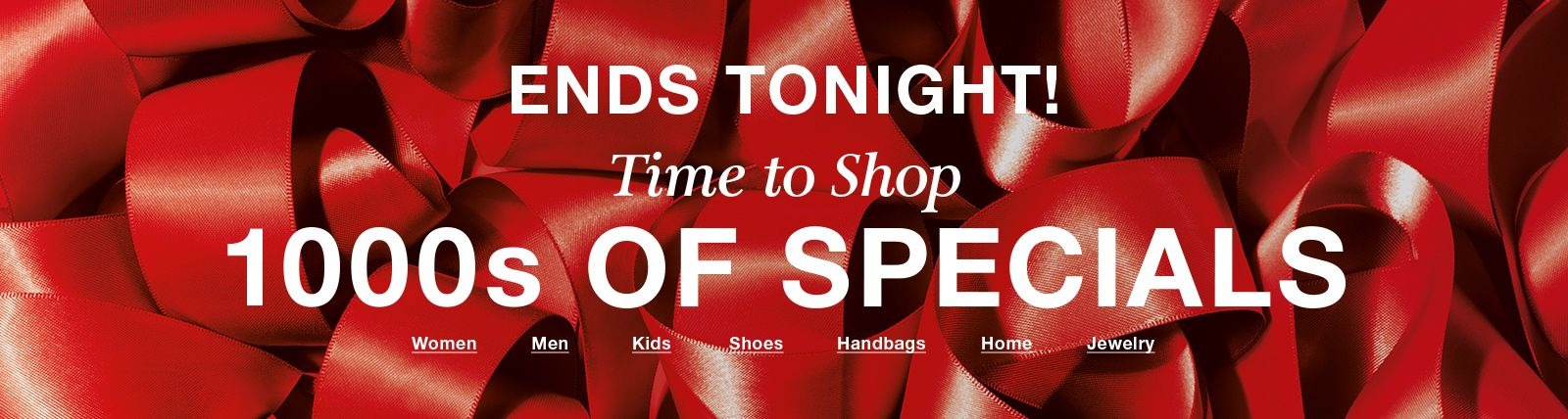 Ends Tonight! Time to shop, 1000s of Specials, Women, Men, Kids, Shoes, Handbags, Home, Jewelry