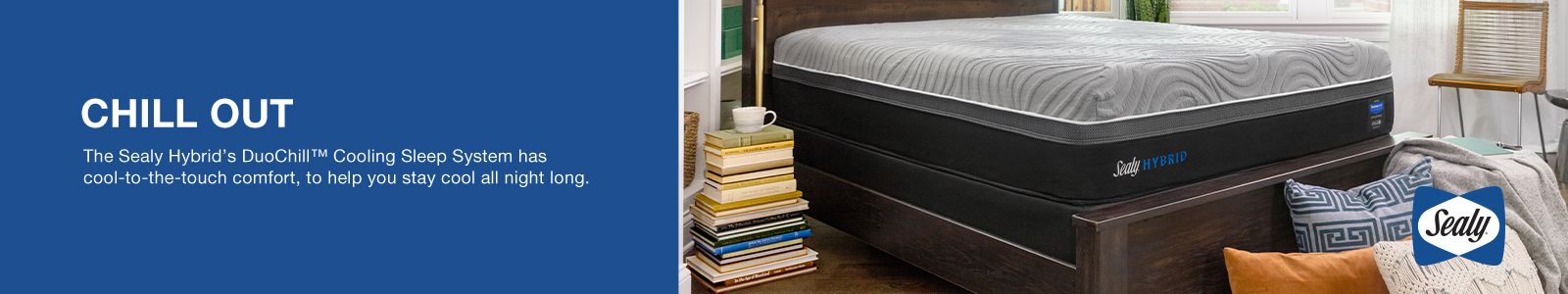 Chill Out, The Sealy Hybrid's DuoChill™ Cooling Sleep System has cool-to-the-touch comfort, to help you stay cool all night long
