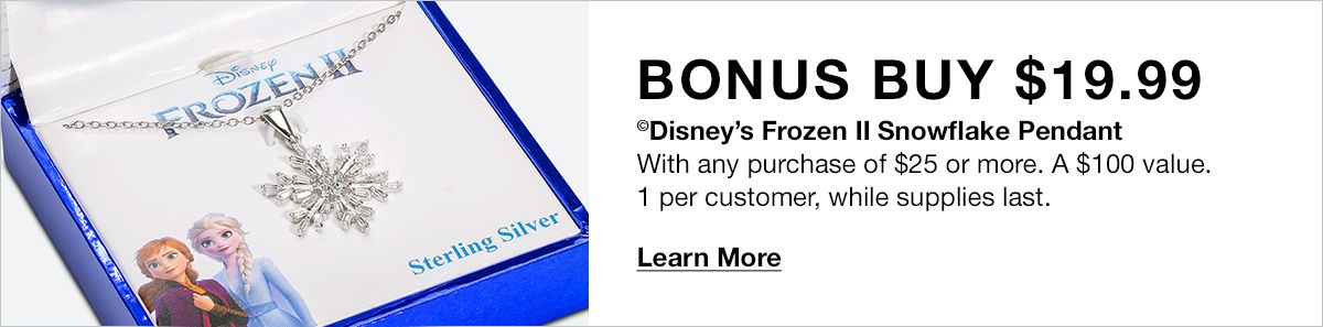 Bonus Buy $19.99, Disney's Frozen II Snowflake Pendant, With any purchase of $25 or more, A $100 value, 1 per customer, while supplies last, Learn More