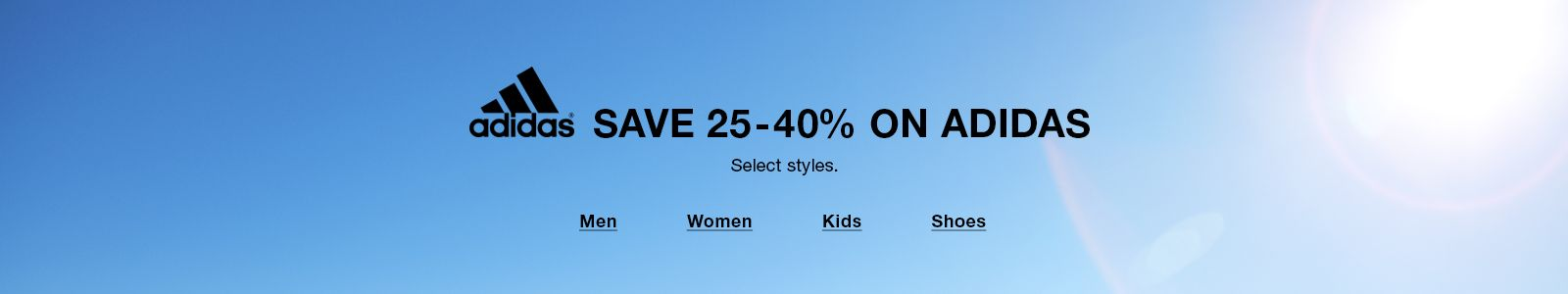 Save 25-40 percent on Adidas, Select styles, Men, Women, Kids, Shoes
