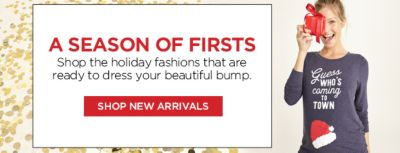 A Season of Firsts, Shop the holiday fashions that are ready to dress your beautiful bump, Shop New Arrivals