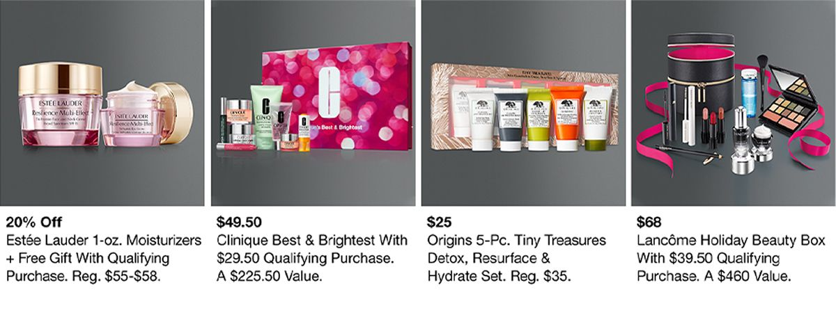 20 percent off, Estee Lauder 1-oz, Moisturizers + Free Gift With Qualifying Purchase, $49.50, Clinique Best and Brightest With $29.50 Qualifying Purchase, $25 Origins 5-pc, Tiny Treasures Detox, Resurface and Hydrate Set, $68 Lancome Holiday Beauty Box W