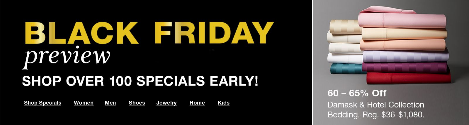 Black Friday, Preview, Shop Over 100 Specials Early! Shop Specials, Women, Men, Shoes, Jewelry, Home, Kids, 60 – 65 percent, Damask and Hotel Collection Bedding
