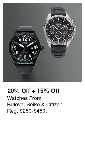 20 percent Off + 15 percent Off, Watches From Bulova, Seiko and Citizen, Reg. $250-$450.