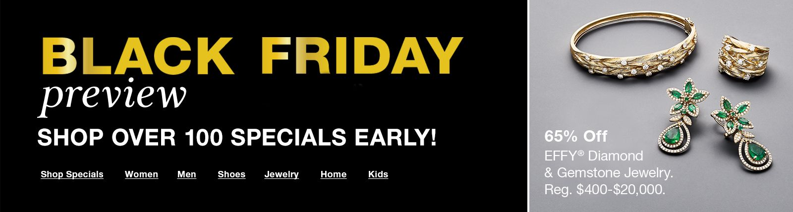 Black Friday, preview, Shop Over 100 Specials Early! Shop Specials, Wome, Men, Shoes, Jewelry, Home, Kids, 65 percent Off, Effy Diamond and Gemstone Jewelry