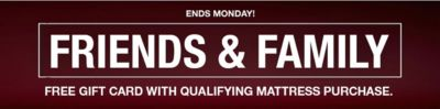 Ends Monday! Friends And Family, Free Gift Card With Qualifying Mattress  Purchase