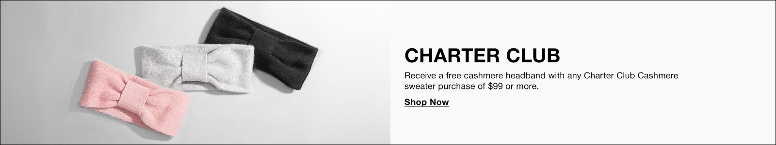 Charter Club, Receive a free cashmere headband with any Charter Clun Cashmere sweater purchase of $99 or more, Shop Now