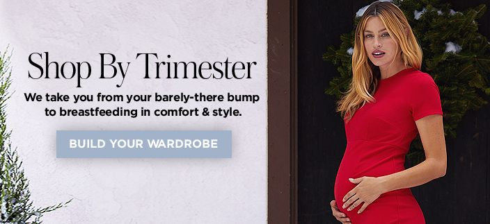 Shop By Trimester, We take from your barely-there bump to breastfeeding in comfort and style, Build Your Wardrobe