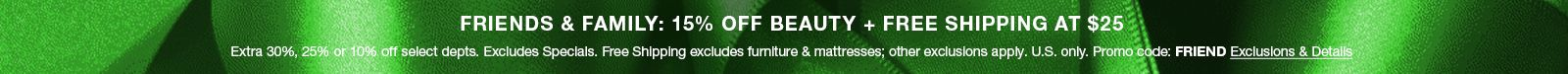 Friends and Family: 15 percent Off, Beauty, Plus Free Shipping at $25, Extra 30 percent, 25 percent or 10 percent off select department, Excludes Specials, Free Shipping excludes furniture and mattresses, Promo code: Friend Exclusions and Details