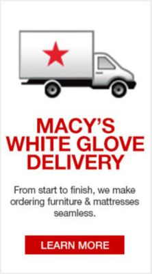Macy's White Glove Delivery, From start to finish, we make ordering furniture and mattresses seamless, Learn More