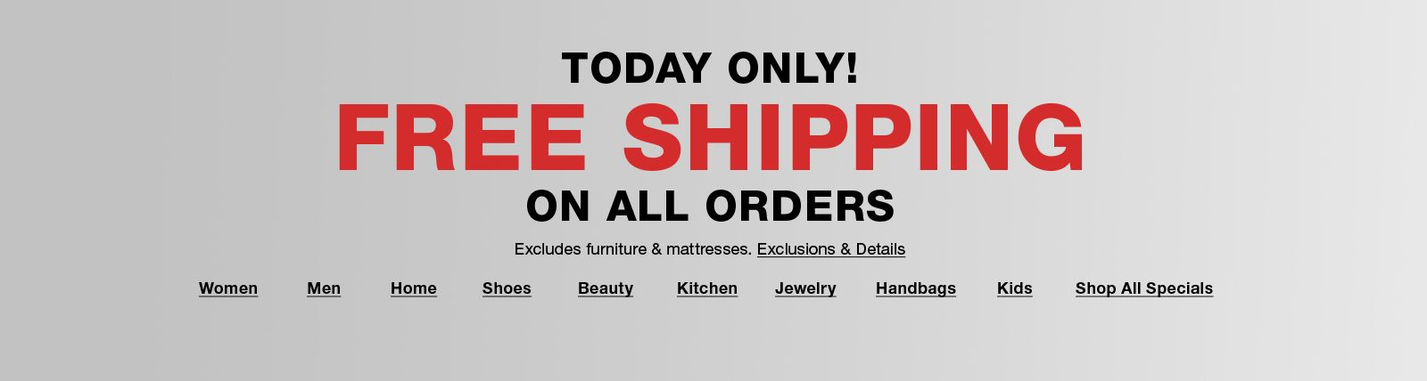 Today Only Free Shipping on all Orders , Exclusions and Details, Women, Men, Home, Shoes, Beauty, Kitchen, Jewelry, Handbags, Kids, Shop All Specials