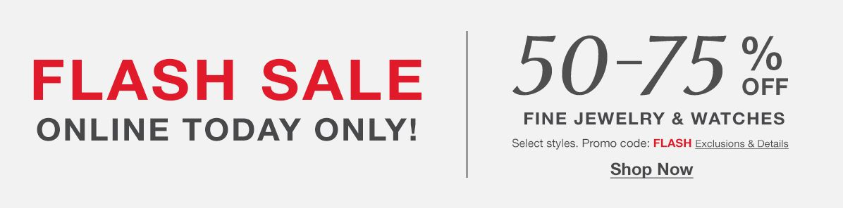 Flash Sale, Online Today Only! 50-75 percent Off, Fine Jewelry and Watches, Select styles, Promo code: Flash Exclusions and Details, Shop Now
