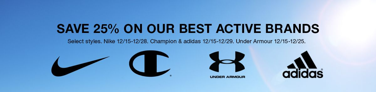 Save 25 percent on Our Best Active Brands, Select styles, Nike 12/15-12/28. Champion and Adidas 12/15-12/29, Under Armour 12/15-12/25