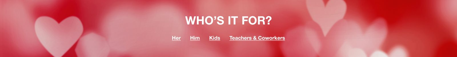 Who's It For, Her, Him, Kids, Teachers and Coworkers