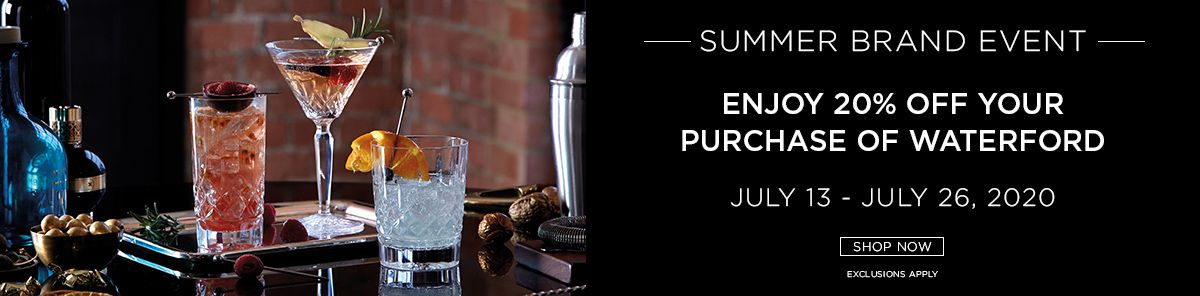 Enjoy 20% off your purchase of Waterford. July 13 to July 26, 2020. Exclusions Apply. Shop now.