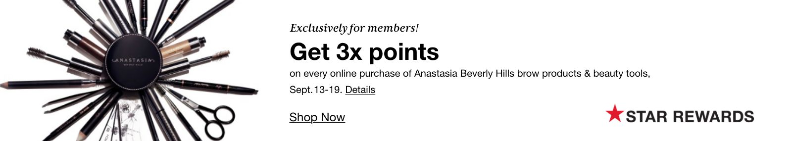 Exclusively for members, Get 3x points, on every online purchase of Anastasia Beverly Hills brow products & beauty tools, Sept 13-19, details