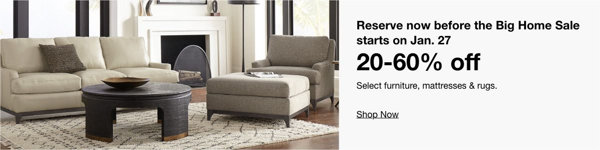 Reserve now before the Big Home Sale starts on Jan. 27, 20-60% off, Select furniture, mattresses & rugs, Shop Now