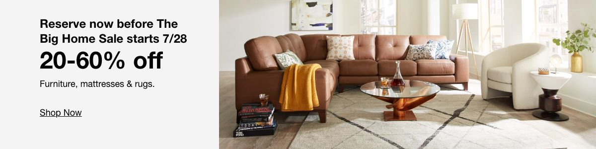 Reserve now before The Big Home Sale starts 7/28 20-60% off Furniture, mattresses & rugs