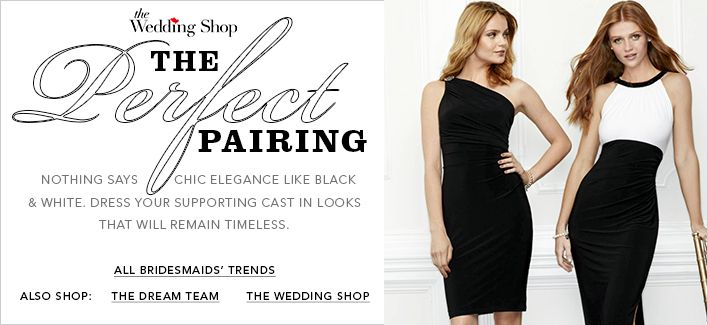 The Wedding Shop The perfect Pairing, Nothing Says Chic Elegance Like Black and White, Dresses your Supporting Cast in Looks That Will Remain Timeless