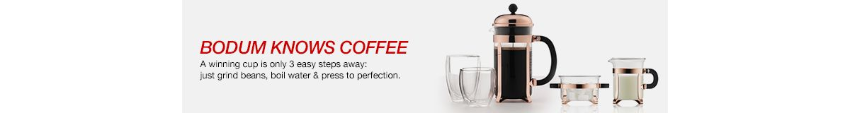 Bodum Knows Coffee, a winning cup is only 3 easy steps away: just grind beans, boil water and press to perfection