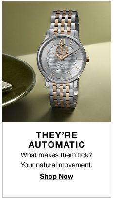 They're Automatic, What makes them tick? Your natural movement, Shop Now
