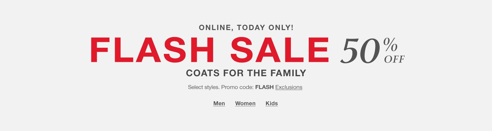 Online, Today Only! Flash Sale 50 percent off, Coats for the Family, Select styles promo code: FLASH Exclusions, Shop Now