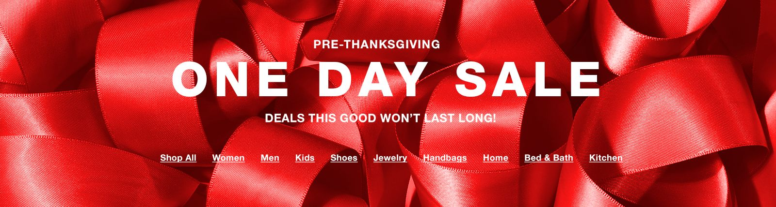 Pre-Thanksgiving, One Day Sale, Deals This Good Won't Last Long, Shop All, Women, Men, Kids, Shoes, Jewelry, Handbags, Home, Bed and Bath, Kitchen