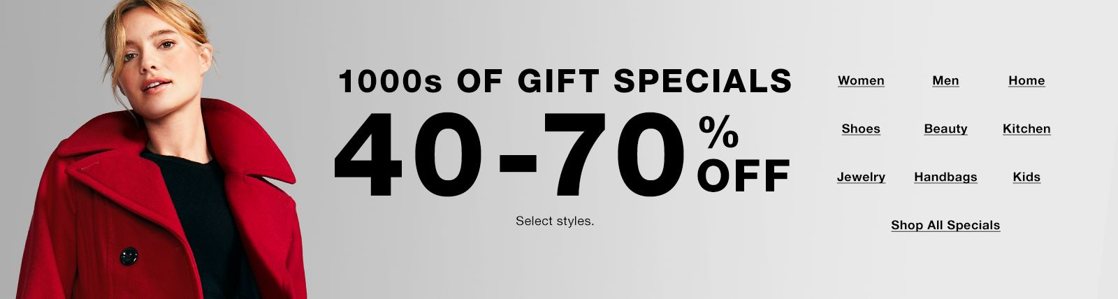 1000s of Gifts Specials, 40-70 percent off, select styles, Women, Men, Home, Shoes, Beauty, Kitchen, Jewelry, Handbags, Kids, Shop All Specials