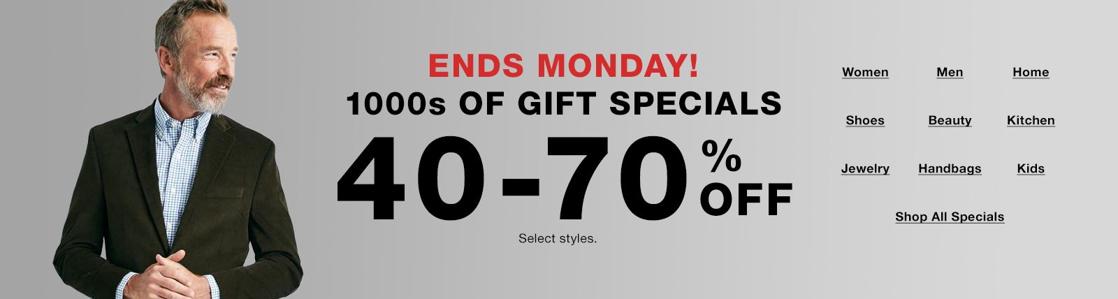 Ends Monday, 1000s Of Gifts Specials, 40-70 percent off, select styles, Women, Men, Home, Shoes, Beauty, Kitchen, Jewelry, Handbags, Kids, Shop All Specials