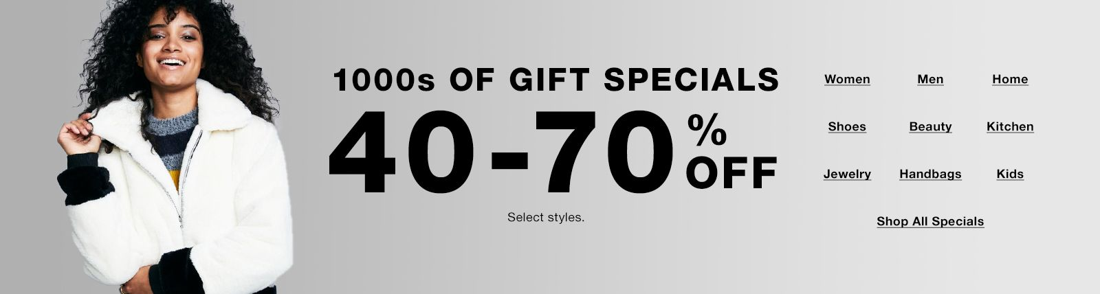 1000s of Gift Specials,40-70 percent off, select styles, Women, Men, Home, Shoes, Beauty, Kitchen, Jewelry, Handbags, Kids, Shop All Specials