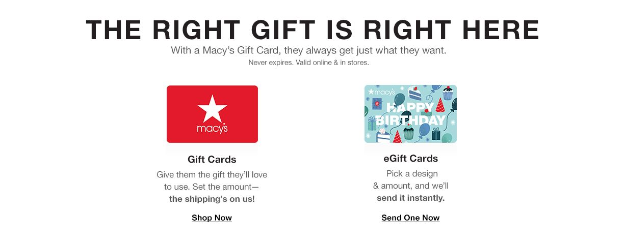 The right gift is right here. With a macy's gift card, they always get just what they want. Never expires. Valid online & in stores.